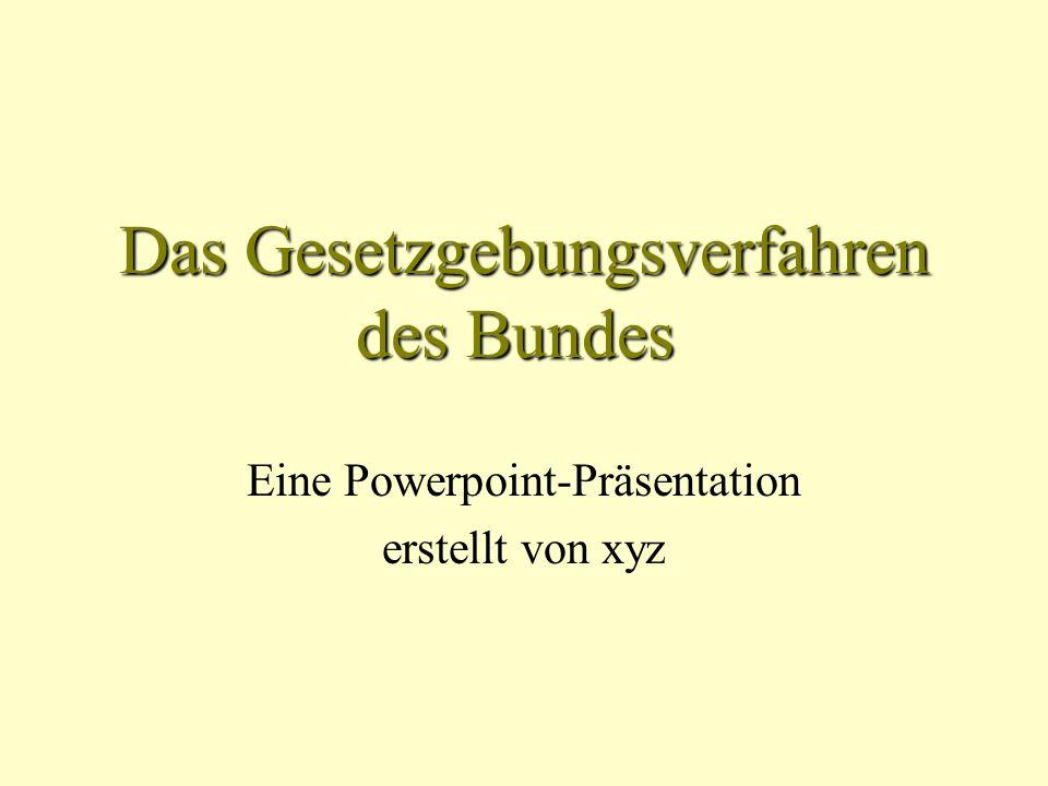 Das Gesetzgebungsverfahren des Bundes Eine Powerpoint-Präsentation erstellt von xyz