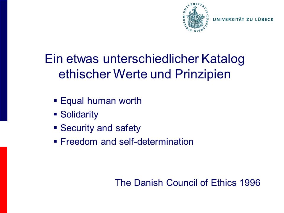Ein etwas unterschiedlicher Katalog ethischer Werte und Prinzipien Equal human worth Solidarity Security and safety Freedom and self-determination The Danish Council of Ethics 1996