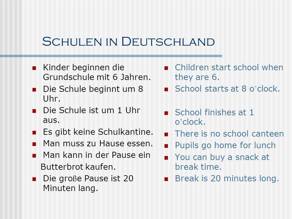 Schulen in Deutschland Kinder beginnen die Grundschule mit 6 Jahren. Die Schule beginnt um 8 Uhr. Die Schule ist um 1 Uhr aus. Es gibt keine Schulkant