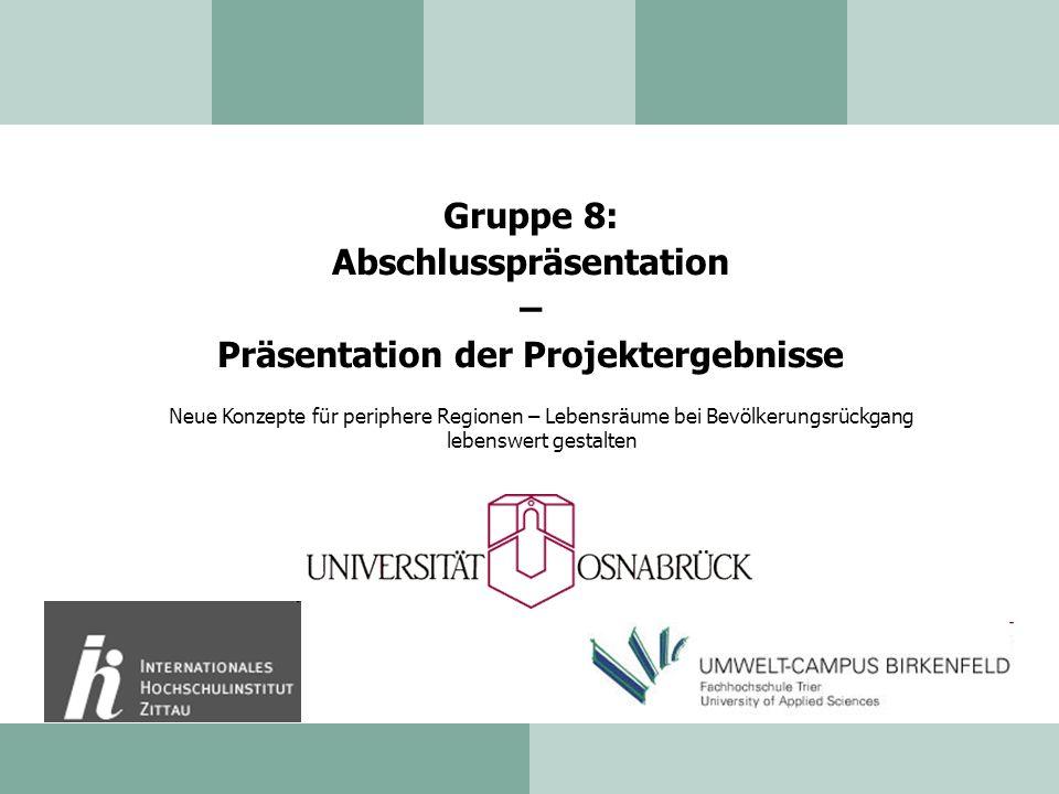 Gruppe 8: Abschlusspräsentation – Präsentation der Projektergebnisse Neue Konzepte für periphere Regionen – Lebensräume bei Bevölkerungsrückgang leben