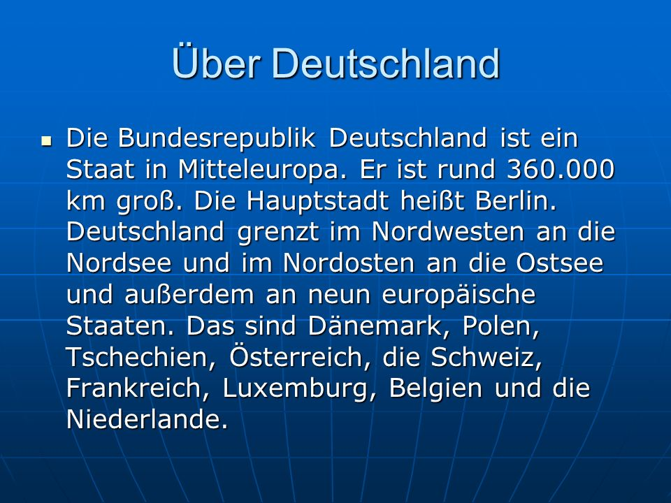 Über Deutschland Die Bundesrepublik Deutschland ist ein Staat in Mitteleuropa. Er ist rund 360.000 km groß. Die Hauptstadt heißt Berlin. Deutschland g