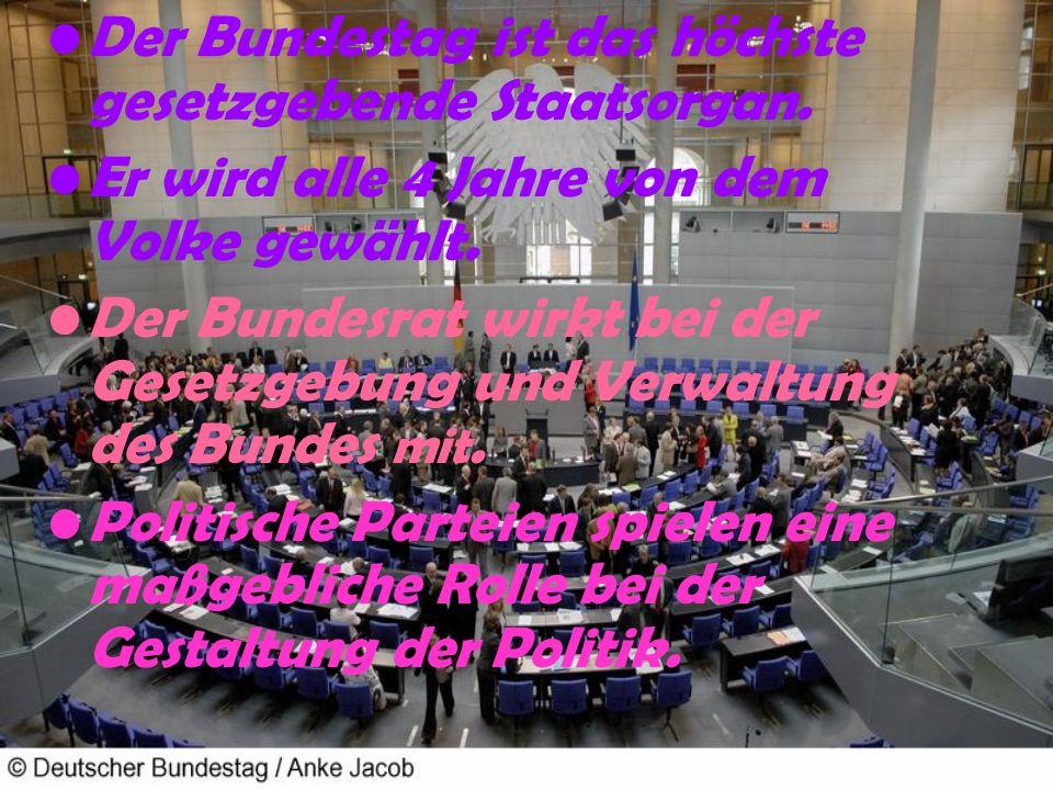 Der Bundestag ist das höchste gesetzgebende Staatsorgan. Er wird alle 4 Jahre von dem Volke gewählt. Der Bundesrat wirkt bei der Gesetzgebung und Verw