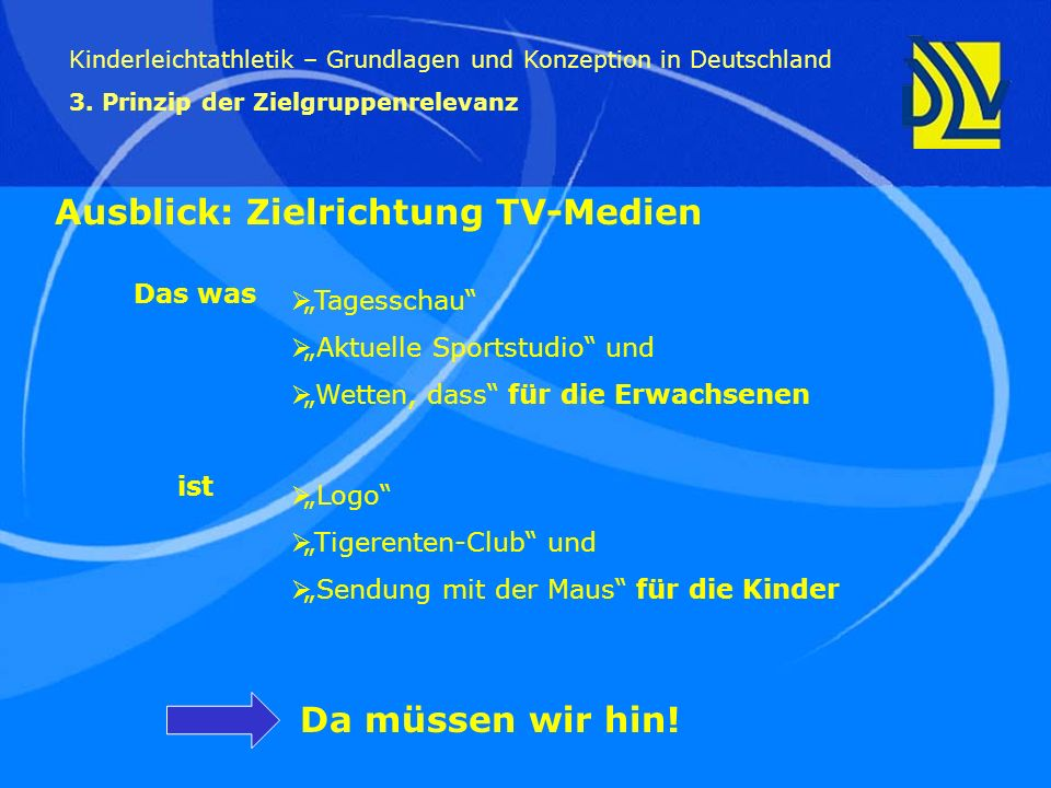 Da müssen wir hin! Kinderleichtathletik – Grundlagen und Konzeption in Deutschland 3. Prinzip der Zielgruppenrelevanz Ausblick: Zielrichtung TV-Medien