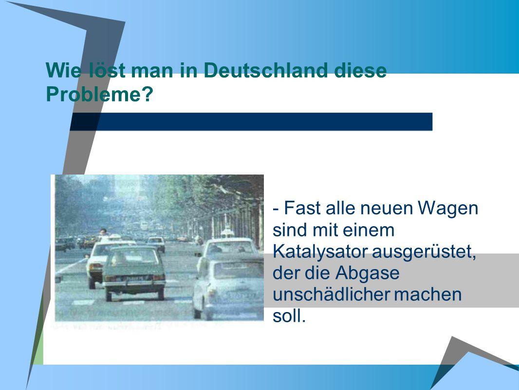 Wie löst man in Deutschland diese Probleme? - Fast alle neuen Wagen sind mit einem Katalysator ausgerüstet, der die Abgase unschädlicher machen soll.