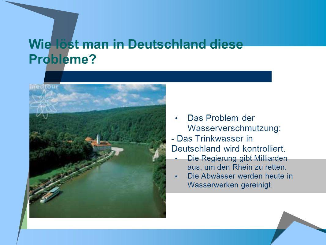 Wie löst man in Deutschland diese Probleme? Das Problem der Wasserverschmutzung: - Das Trinkwasser in Deutschland wird kontrolliert. Die Regierung gib