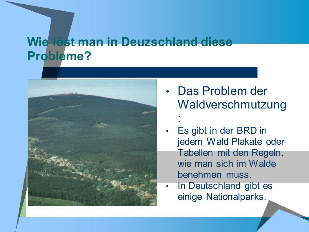 Wie löst man in Deuzschland diese Probleme? Das Problem der Waldverschmutzung : Es gibt in der BRD in jedem Wald Plakate oder Tabellen mit den Regeln,