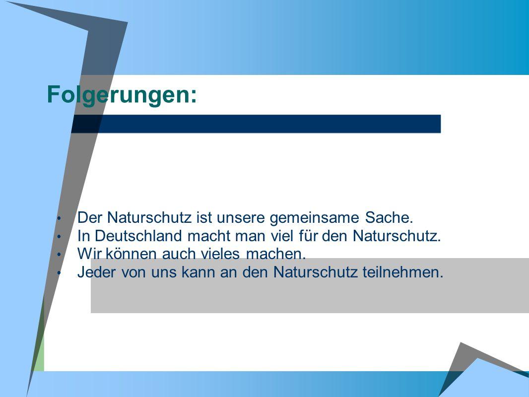 Folgerungen: Der Naturschutz ist unsere gemeinsame Sache. In Deutschland macht man viel für den Naturschutz. Wir können auch vieles machen. Jeder von
