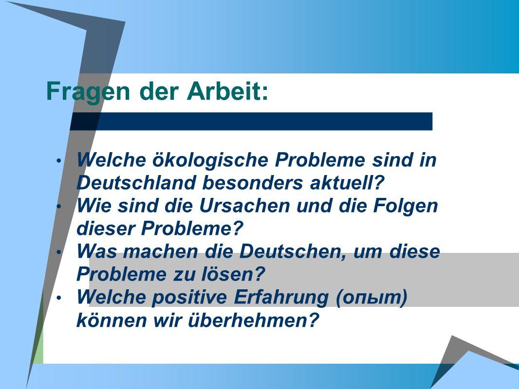 Fragen der Arbeit: Welche ökologische Probleme sind in Deutschland besonders aktuell? Wie sind die Ursachen und die Folgen dieser Probleme? Was machen