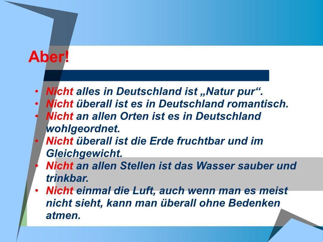 Aber! Nicht alles in Deutschland ist Natur pur. Nicht überall ist es in Deutschland romantisch. Nicht an allen Orten ist es in Deutschland wohlgeordne