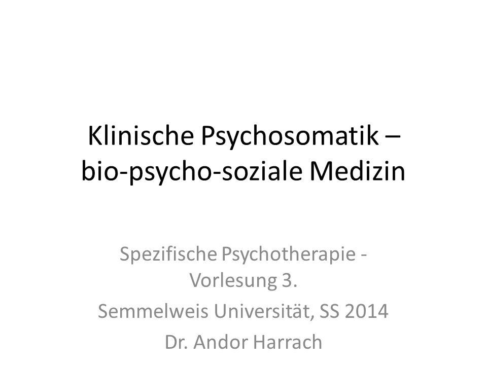 Klinische Psychosomatik – bio-psycho-soziale Medizin Spezifische Psychotherapie - Vorlesung 3. Semmelweis Universität, SS 2014 Dr. Andor Harrach