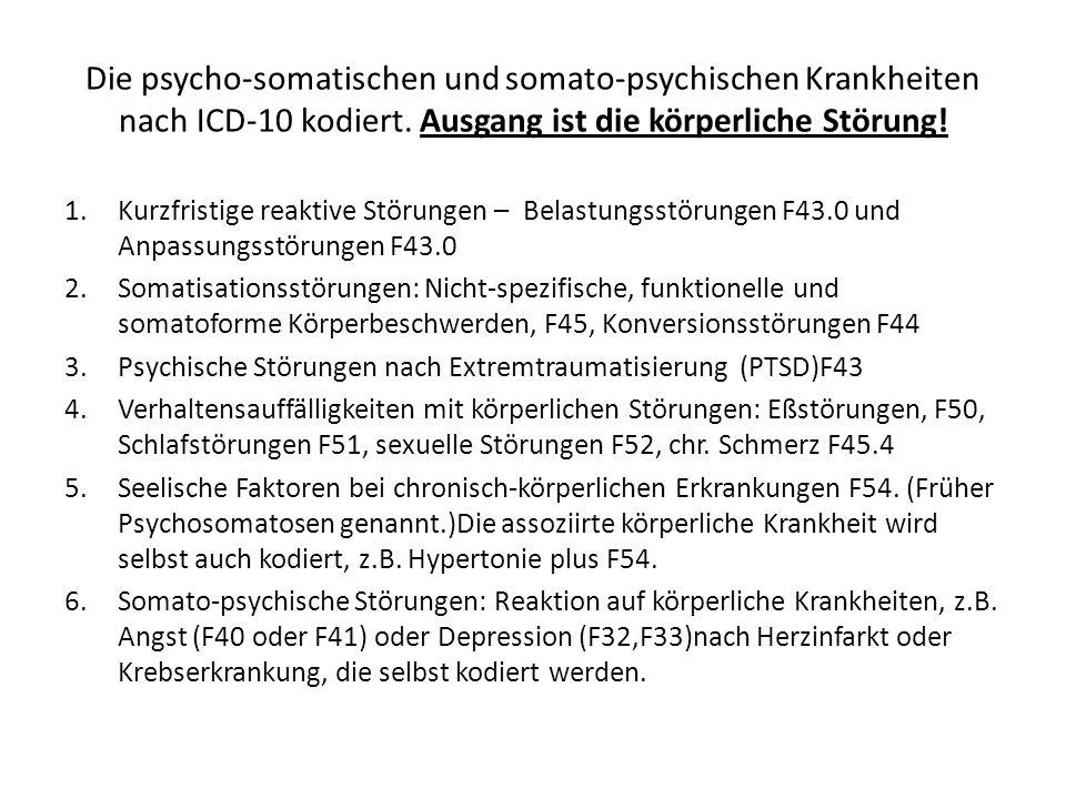 Die psycho-somatischen und somato-psychischen Krankheiten nach ICD-10 kodiert. Ausgang ist die körperliche Störung! 1.Kurzfristige reaktive Störungen
