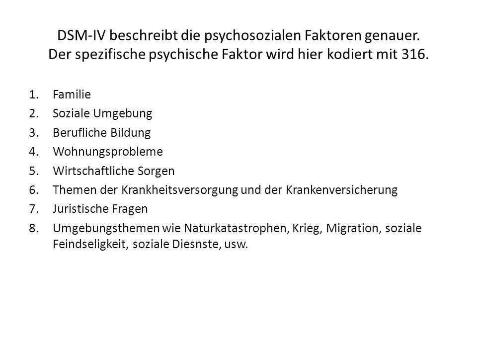 DSM-IV beschreibt die psychosozialen Faktoren genauer. Der spezifische psychische Faktor wird hier kodiert mit 316. 1.Familie 2.Soziale Umgebung 3.Ber