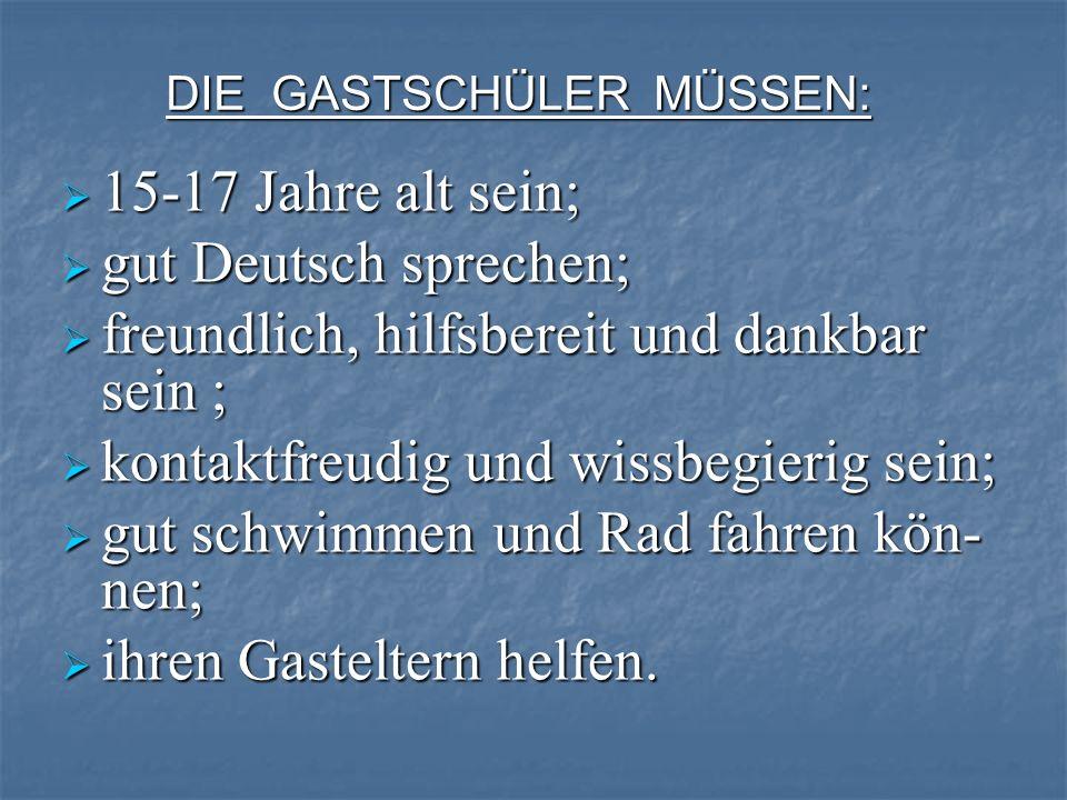 DIE GASTSCHÜLER MÜSSEN: 15-17 Jahre alt sein; 15-17 Jahre alt sein; gut Deutsch sprechen; gut Deutsch sprechen; freundlich, hilfsbereit und dankbar se