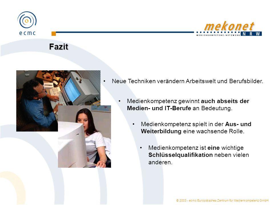 © 2003 - ecmc Europäisches Zentrum für Medienkompetenz GmbH Fazit Neue Techniken verändern Arbeitswelt und Berufsbilder. Medienkompetenz gewinnt auch