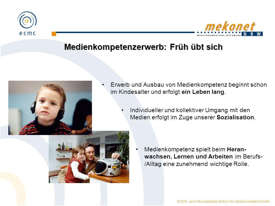 © 2003 - ecmc Europäisches Zentrum für Medienkompetenz GmbH Medienkompetenzerwerb: Früh übt sich Erwerb und Ausbau von Medienkompetenz beginnt schon im Kindesalter und erfolgt ein Leben lang.