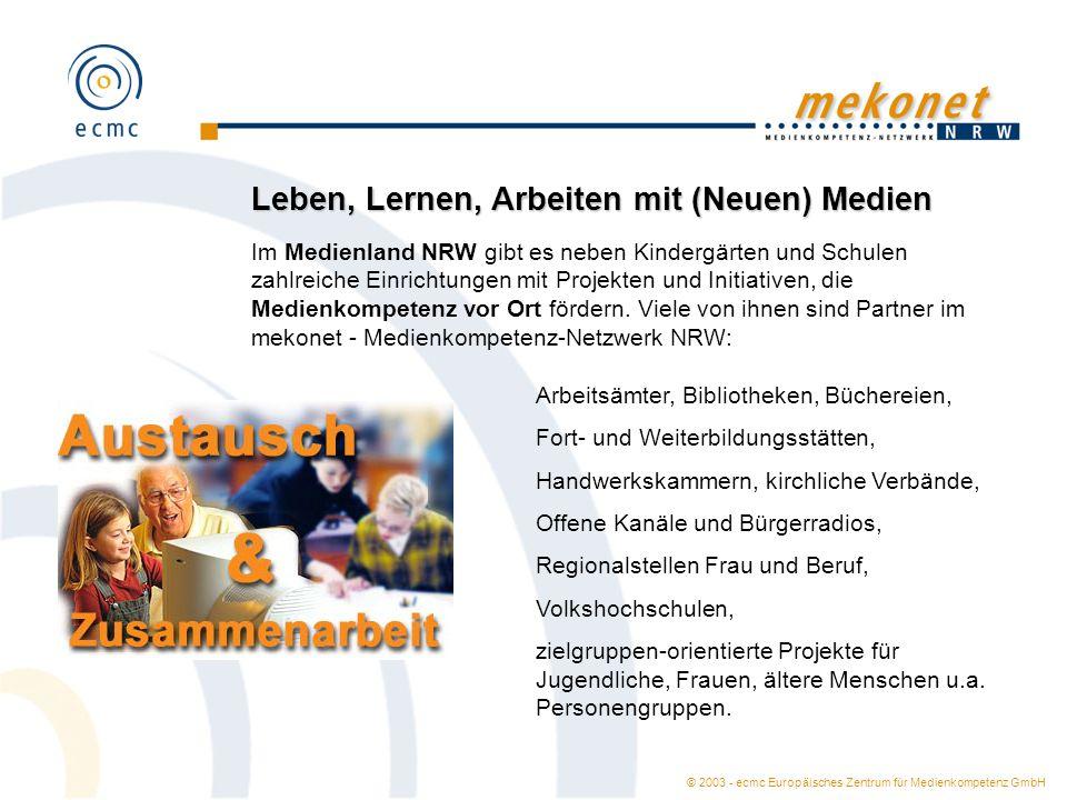 © 2003 - ecmc Europäisches Zentrum für Medienkompetenz GmbH Leben, Lernen, Arbeiten mit (Neuen) Medien Im Medienland NRW gibt es neben Kindergärten und Schulen zahlreiche Einrichtungen mit Projekten und Initiativen, die Medienkompetenz vor Ort fördern.