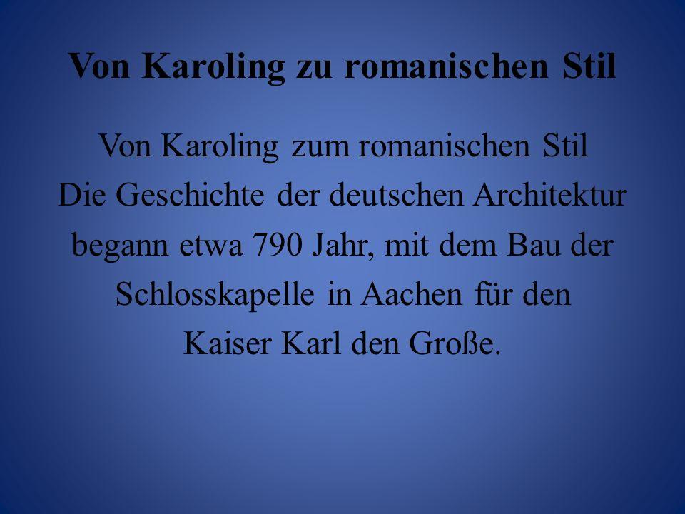 Von Karoling zu romanischen Stil Von Karoling zum romanischen Stil Die Geschichte der deutschen Architektur begann etwa 790 Jahr, mit dem Bau der Schl