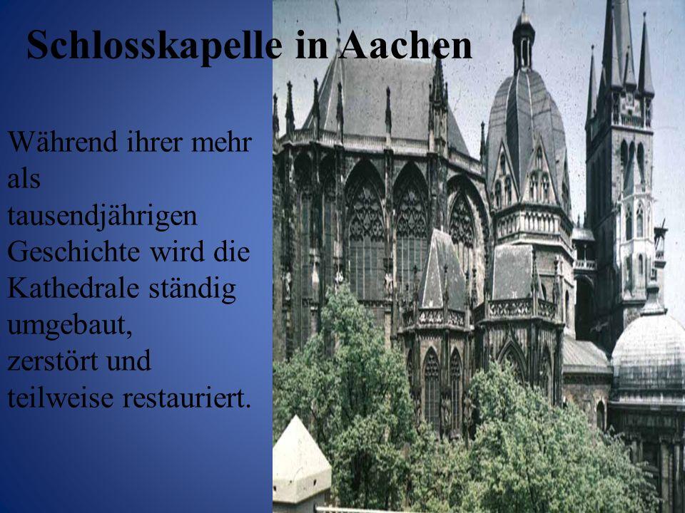 Schlosskapelle in Aachen Während ihrer mehr als tausendjährigen Geschichte wird die Kathedrale ständig umgebaut, zerstört und teilweise restauriert.