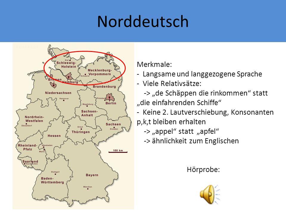 Norddeutsch Merkmale: - Langsame und langgezogene Sprache - Viele Relativsätze: -> de Schäppen die rinkommen statt die einfahrenden Schiffe - Keine 2.