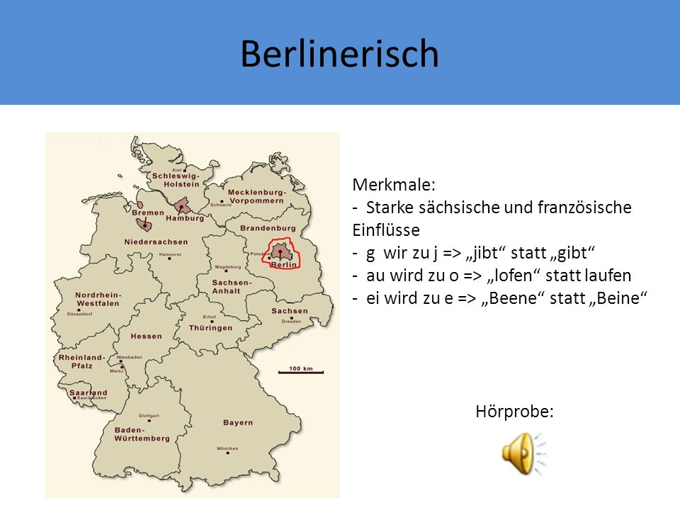 Berlinerisch Merkmale: - Starke sächsische und französische Einflüsse - g wir zu j => jibt statt gibt - au wird zu o => lofen statt laufen - ei wird zu e => Beene statt Beine Hörprobe: