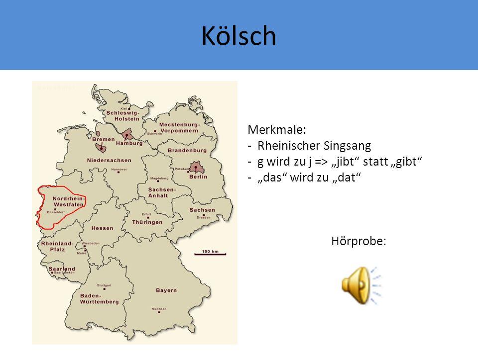 Kölsch Merkmale: - Rheinischer Singsang - g wird zu j => jibt statt gibt - das wird zu dat Hörprobe: