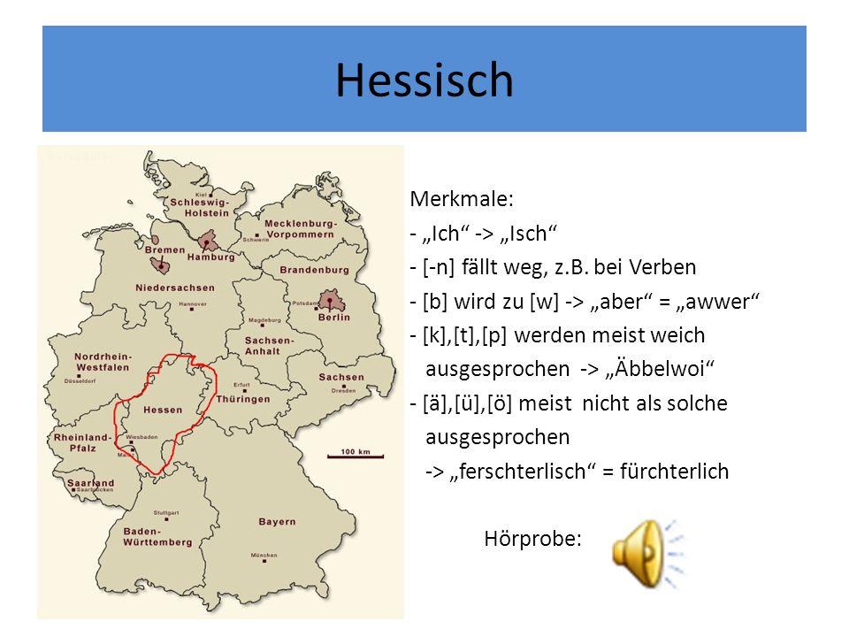 Hessisch Merkmale: - Ich -> Isch - [-n] fällt weg, z.B. bei Verben - [b] wird zu [w] -> aber = awwer - [k],[t],[p] werden meist weich ausgesprochen ->