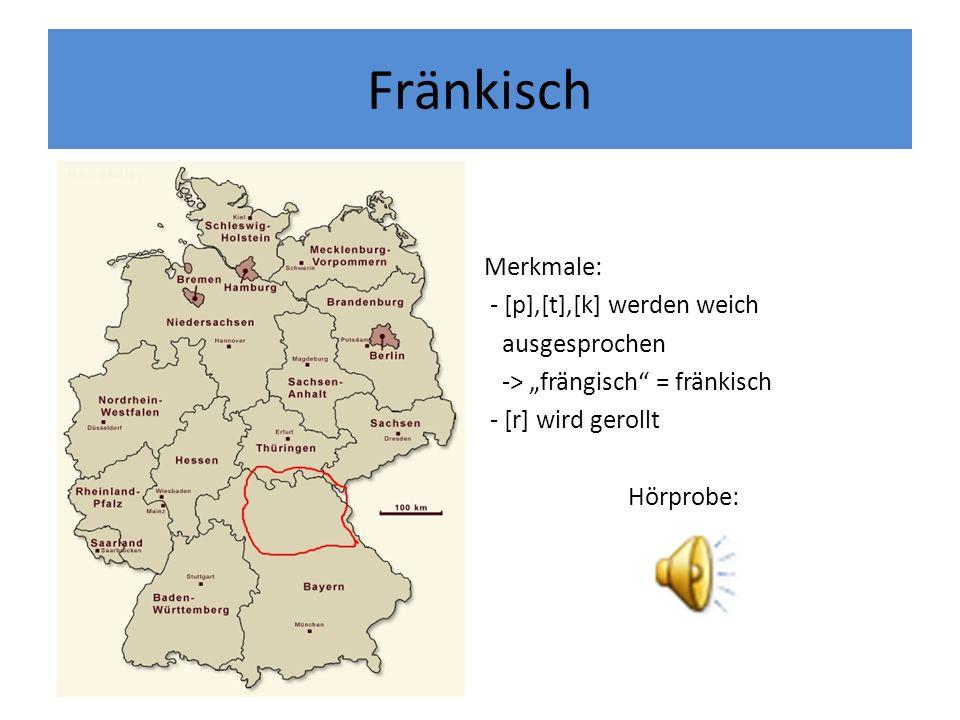 Fränkisch Merkmale: - [p],[t],[k] werden weich ausgesprochen -> frängisch = fränkisch - [r] wird gerollt Hörprobe: