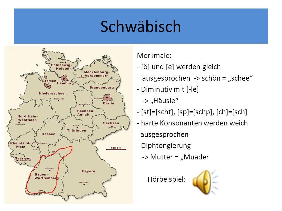 Schwäbisch Merkmale: - [ö] und [e] werden gleich ausgesprochen -> schön = schee - Diminutiv mit [-le] -> Häusle - [st]=[scht], [sp]=[schp], [ch]=[sch]