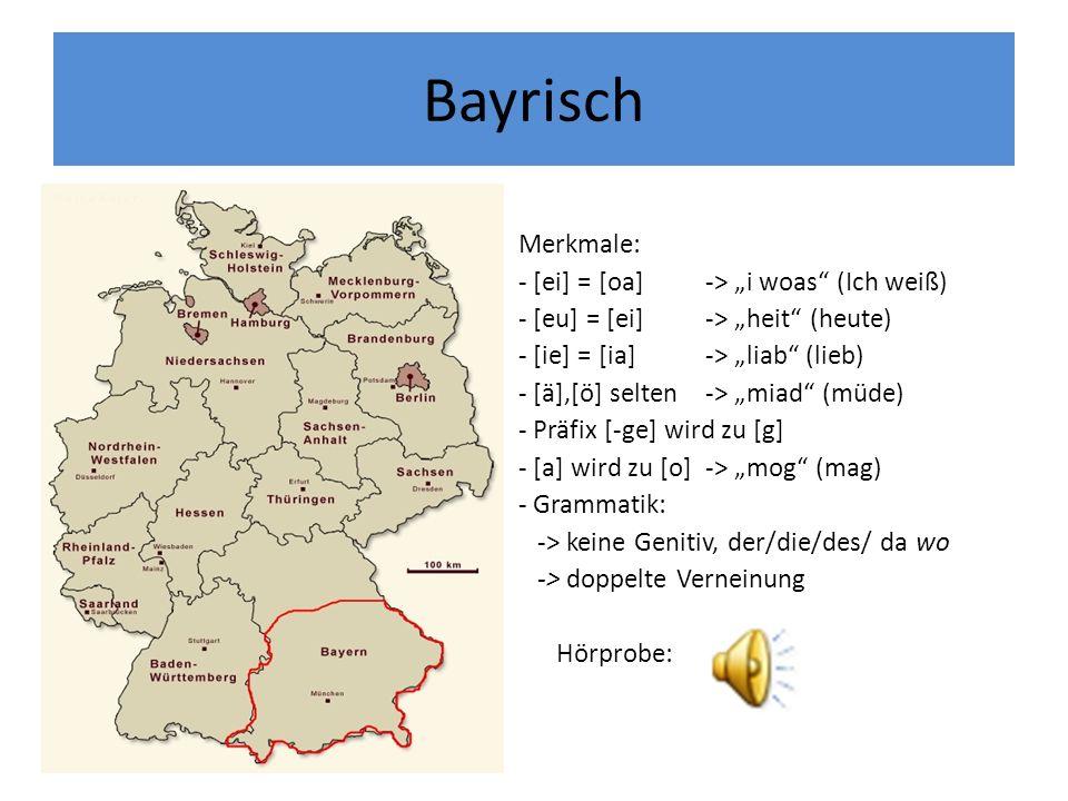 Bayrisch Merkmale: - [ei] = [oa]-> i woas (Ich weiß) - [eu] = [ei]-> heit (heute) - [ie] = [ia]-> liab (lieb) - [ä],[ö] selten -> miad (müde) - Präfix [-ge] wird zu [g] - [a] wird zu [o]-> mog (mag) - Grammatik: -> keine Genitiv, der/die/des/ da wo -> doppelte Verneinung Hörprobe: