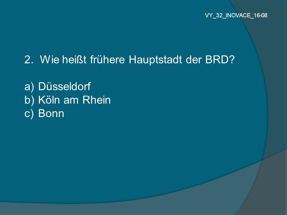 2. Wie heißt frühere Hauptstadt der BRD? a) Düsseldorf b) Köln am Rhein c) Bonn VY_32_INOVACE_16-08