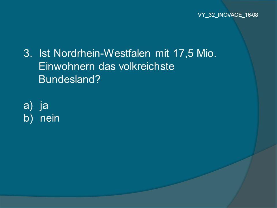 3.Ist Nordrhein-Westfalen mit 17,5 Mio. Einwohnern das volkreichste Bundesland? a) ja b) nein VY_32_INOVACE_16-08