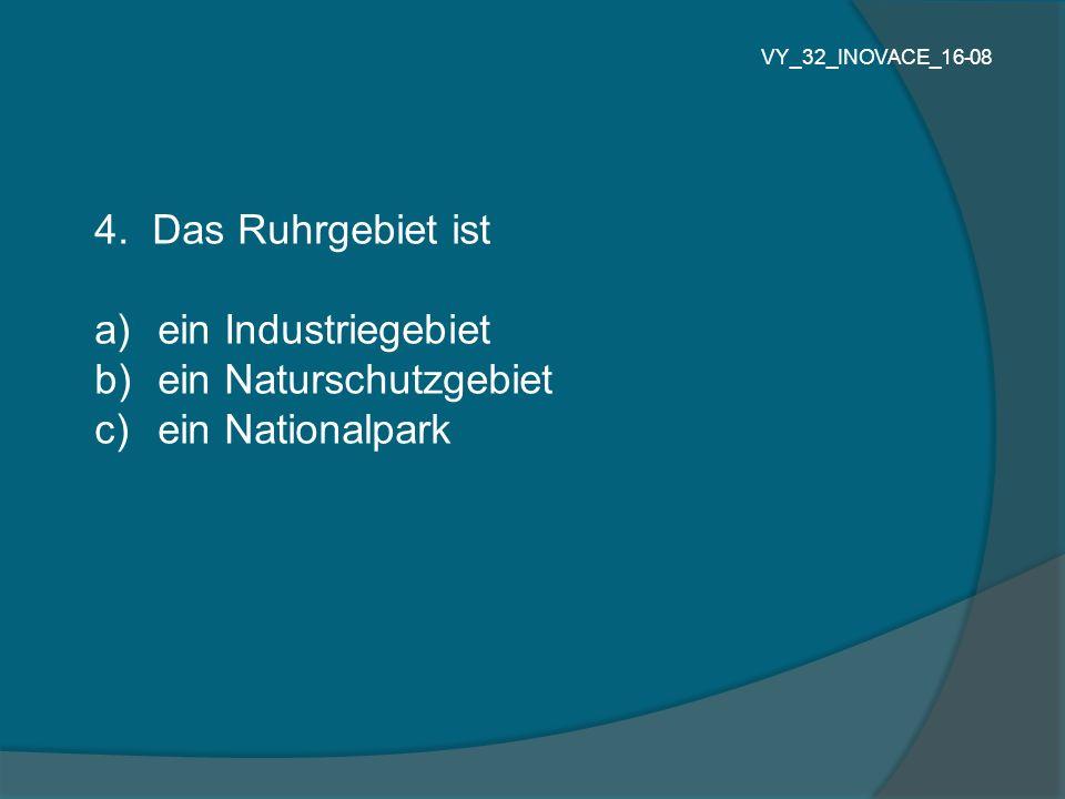 4. Das Ruhrgebiet ist a) ein Industriegebiet b) ein Naturschutzgebiet c) ein Nationalpark VY_32_INOVACE_16-08