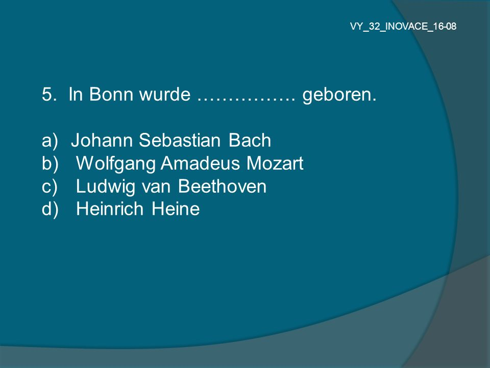 5. In Bonn wurde ……………. geboren. a) Johann Sebastian Bach b) Wolfgang Amadeus Mozart c) Ludwig van Beethoven d) Heinrich Heine VY_32_INOVACE_16-08