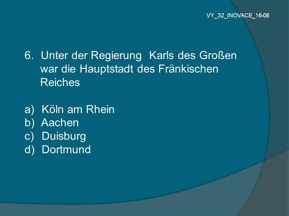 6.Unter der Regierung Karls des Großen war die Hauptstadt des Fränkischen Reiches a) Köln am Rhein b) Aachen c) Duisburg d) Dortmund VY_32_INOVACE_16-
