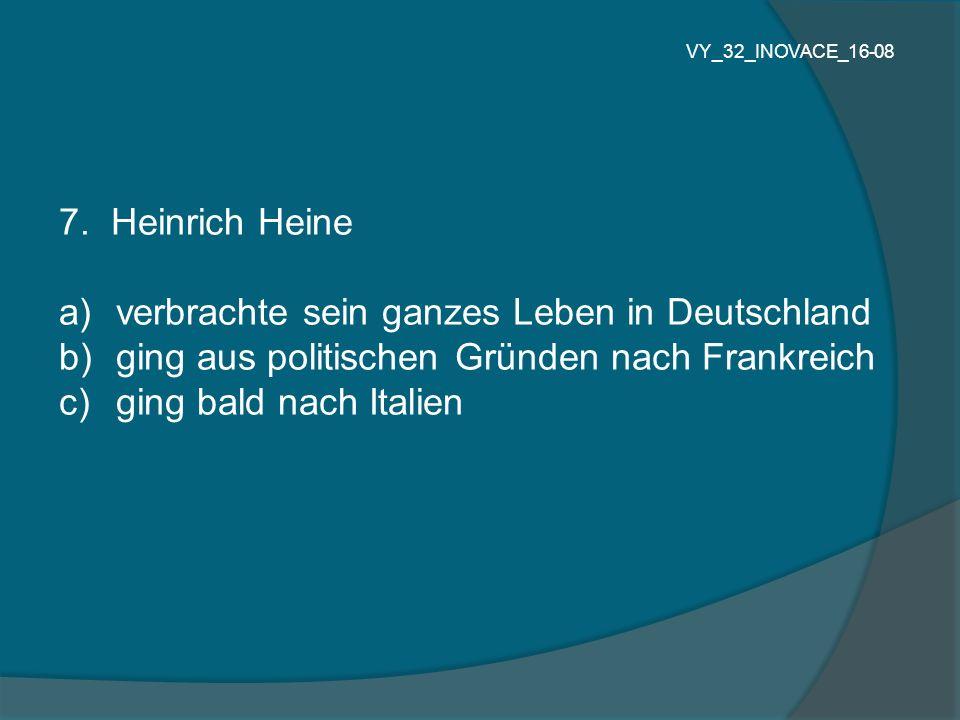 7. Heinrich Heine a) verbrachte sein ganzes Leben in Deutschland b) ging aus politischen Gründen nach Frankreich c) ging bald nach Italien VY_32_INOVA