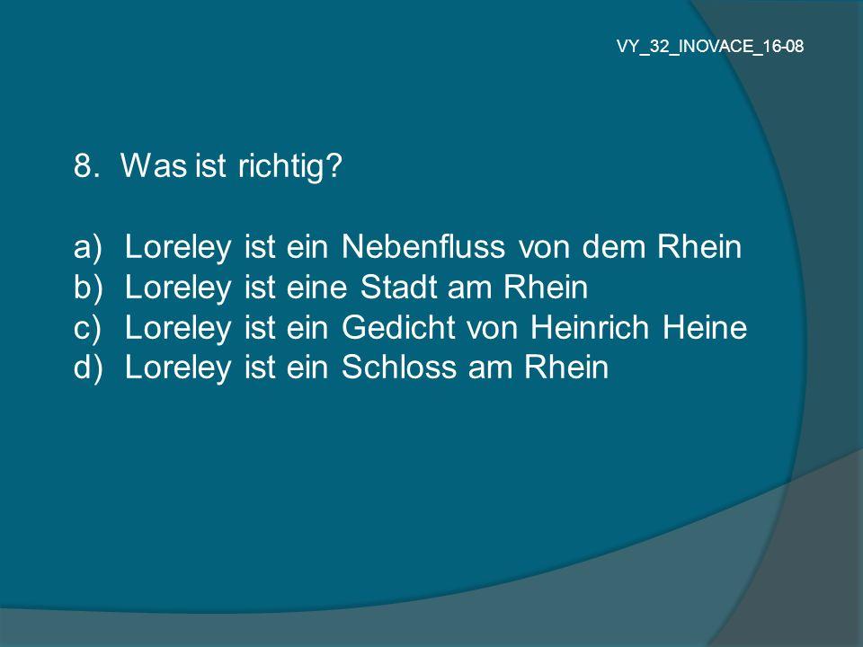8. Was ist richtig? a) Loreley ist ein Nebenfluss von dem Rhein b) Loreley ist eine Stadt am Rhein c) Loreley ist ein Gedicht von Heinrich Heine d) Lo