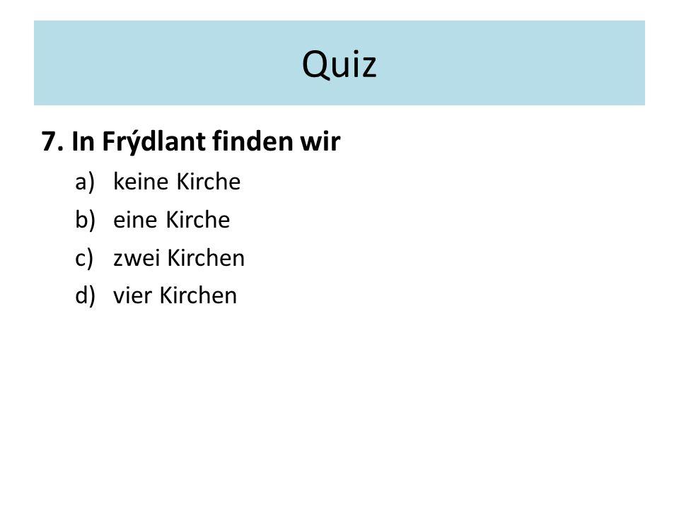 Quiz 7. In Frýdlant finden wir a)keine Kirche b)eine Kirche c)zwei Kirchen d)vier Kirchen