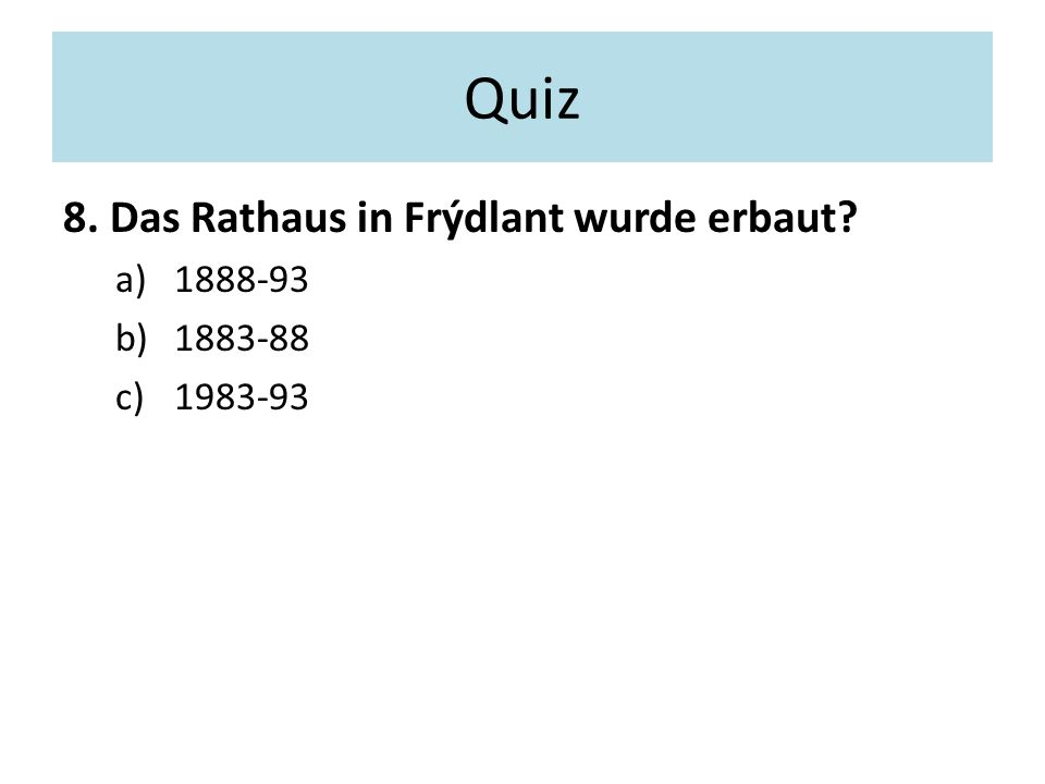 Quiz 8. Das Rathaus in Frýdlant wurde erbaut a)1888-93 b)1883-88 c)1983-93