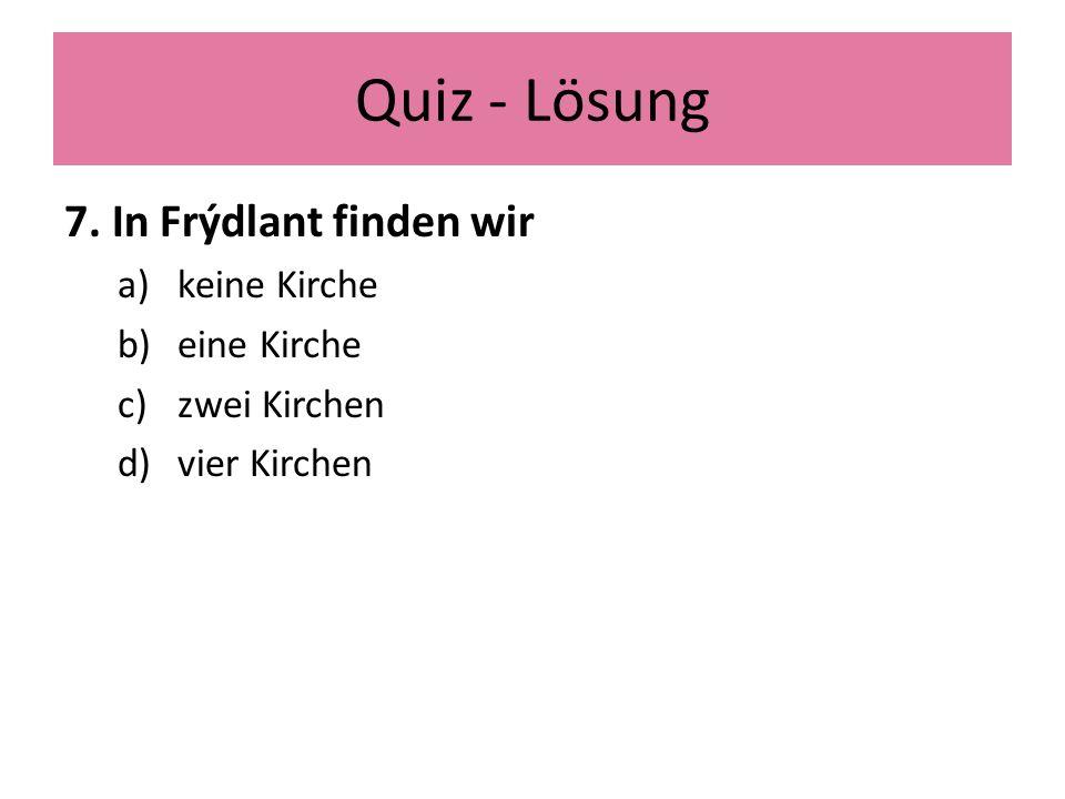 Quiz - Lösung 7. In Frýdlant finden wir a)keine Kirche b)eine Kirche c)zwei Kirchen d)vier Kirchen