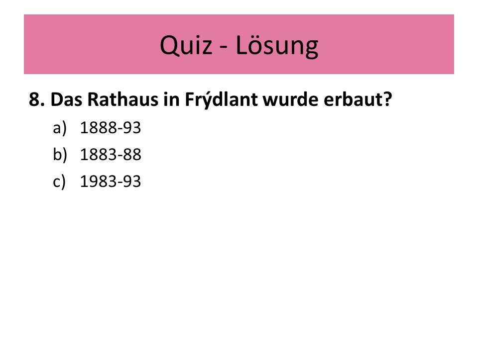 Quiz - Lösung 8. Das Rathaus in Frýdlant wurde erbaut a)1888-93 b)1883-88 c)1983-93