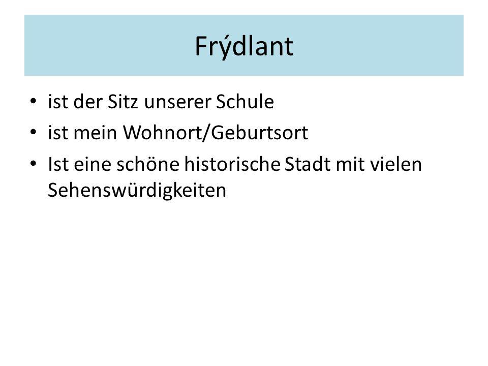 Frýdlant ist der Sitz unserer Schule ist mein Wohnort/Geburtsort Ist eine schöne historische Stadt mit vielen Sehenswürdigkeiten