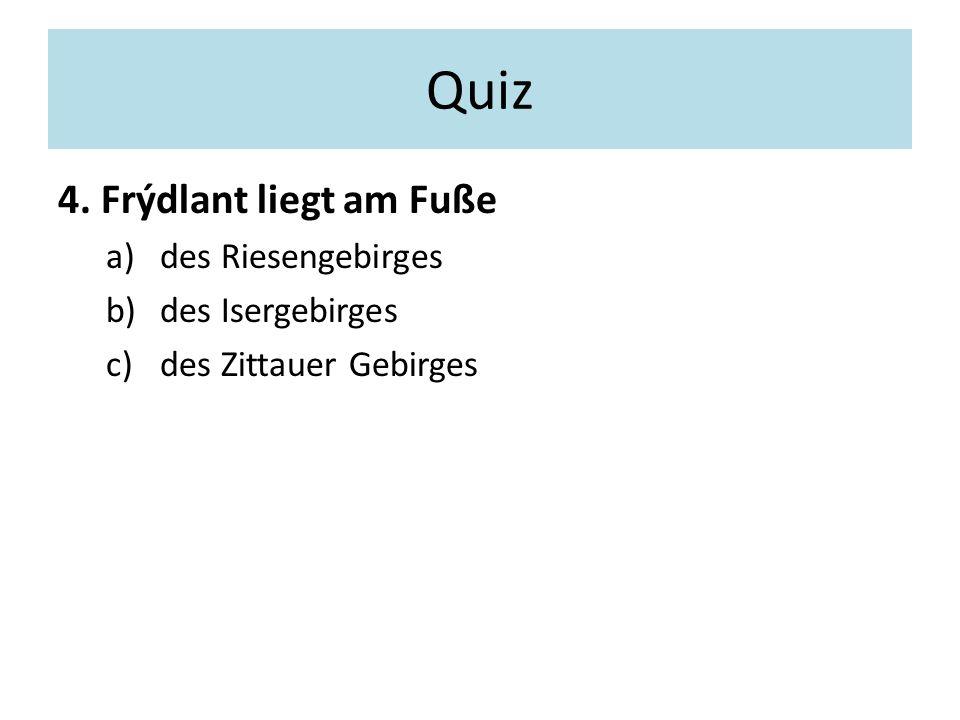 Quiz 4. Frýdlant liegt am Fuße a)des Riesengebirges b)des Isergebirges c)des Zittauer Gebirges