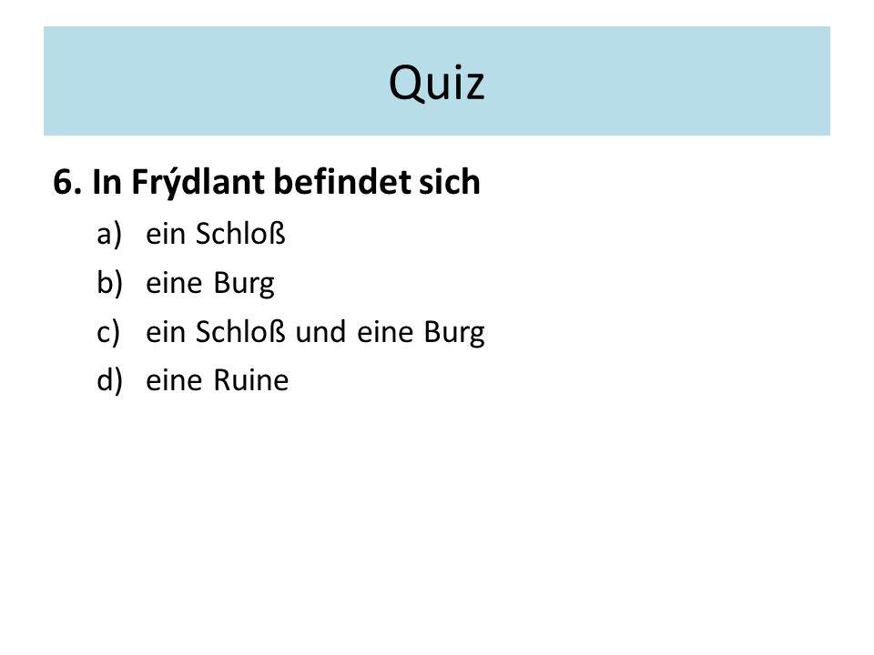 Quiz 6. In Frýdlant befindet sich a)ein Schloß b)eine Burg c)ein Schloß und eine Burg d)eine Ruine