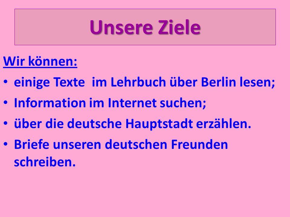 Unsere Ziele Wir können: einige Texte im Lehrbuch über Berlin lesen; Information im Internet suchen; über die deutsche Hauptstadt erzählen. Briefe uns