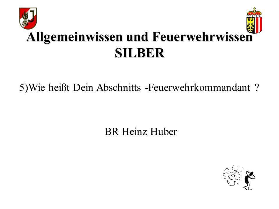 Allgemeinwissen und Feuerwehrwissen SILBER BR Heinz Huber 5)Wie heißt Dein Abschnitts -Feuerwehrkommandant ?