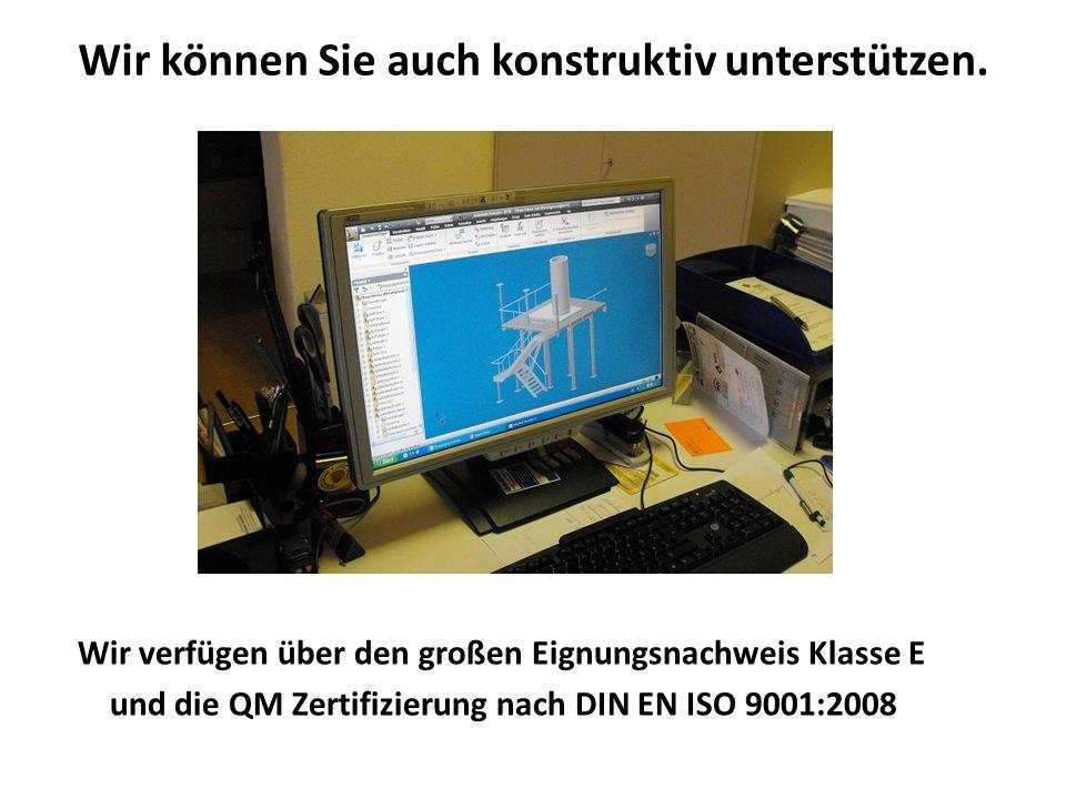 Wir können Sie auch konstruktiv unterstützen. Wir verfügen über den großen Eignungsnachweis Klasse E und die QM Zertifizierung nach DIN EN ISO 9001:20