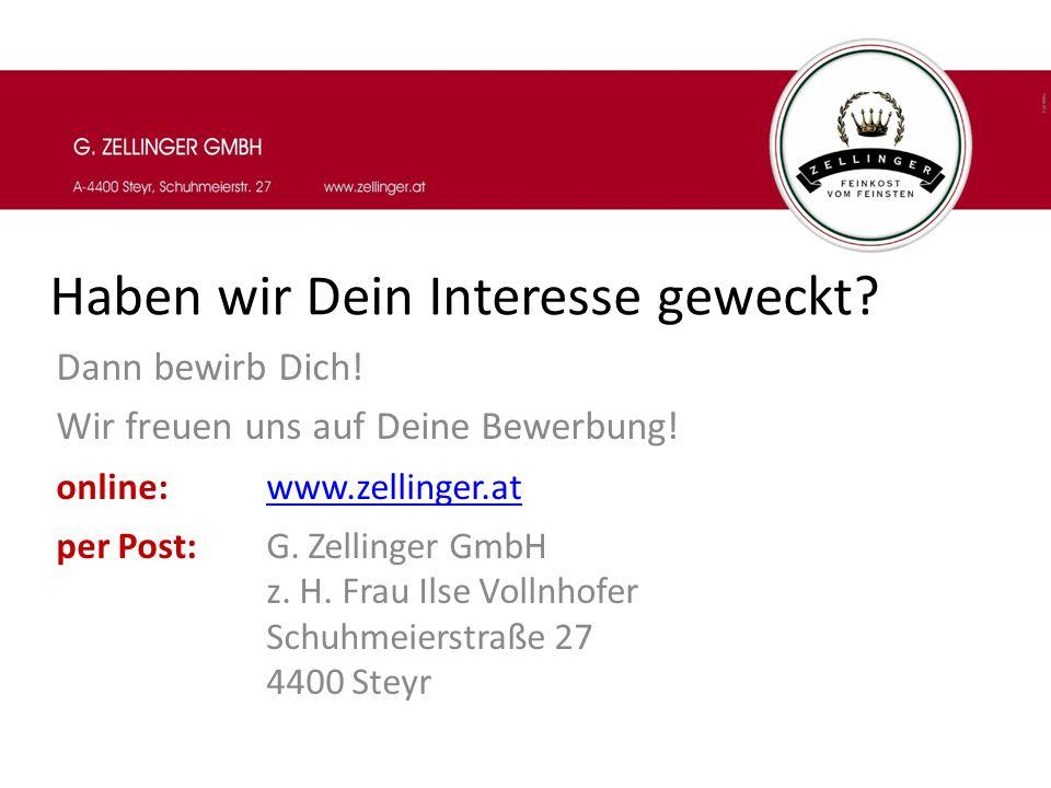 Haben wir Dein Interesse geweckt? Dann bewirb Dich! Wir freuen uns auf Deine Bewerbung! online:www.zellinger.atwww.zellinger.at per Post: G. Zellinger