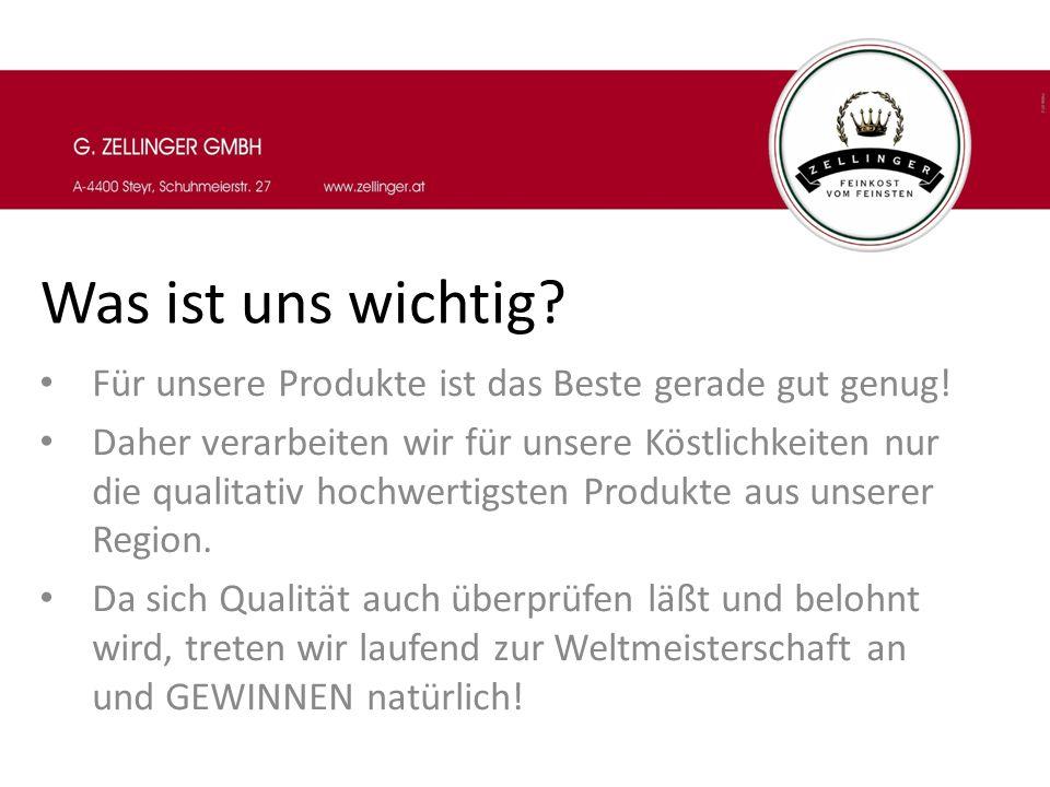 Was ist uns wichtig? Für unsere Produkte ist das Beste gerade gut genug! Daher verarbeiten wir für unsere Köstlichkeiten nur die qualitativ hochwertig