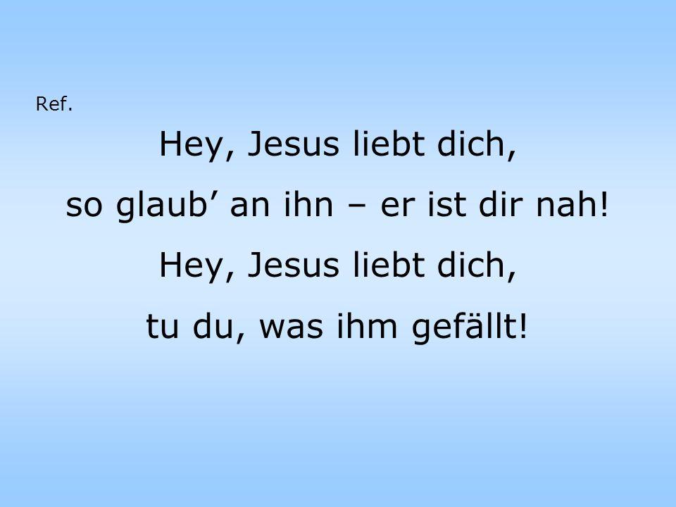 Hey, Jesus liebt dich, so glaub an ihn – er ist dir nah.