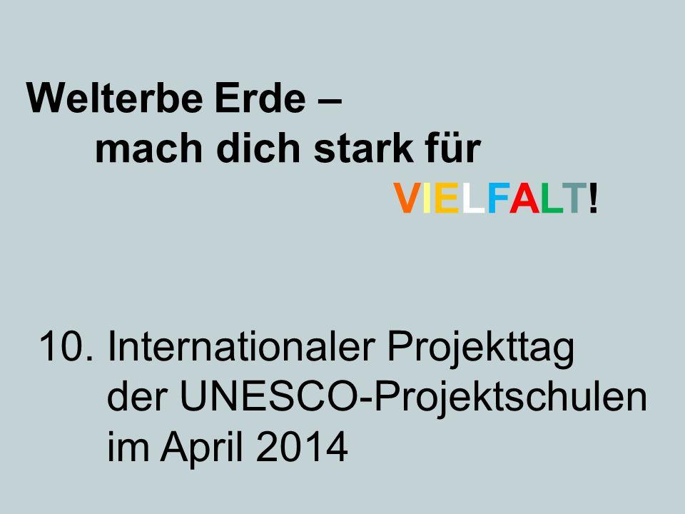 Welterbe Erde – mach dich stark für VIELFALT! 10. Internationaler Projekttag der UNESCO-Projektschulen im April 2014